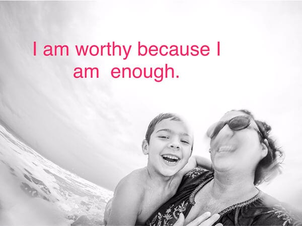 """I am worthy because I am enough."""