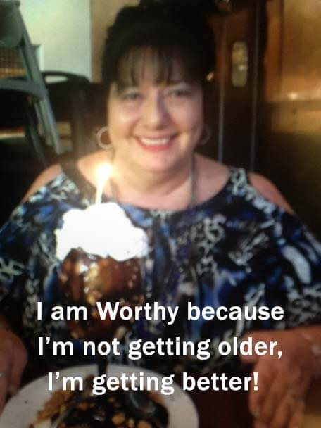 """I am Worthy because I'm not getting older, I'm getting better!"""