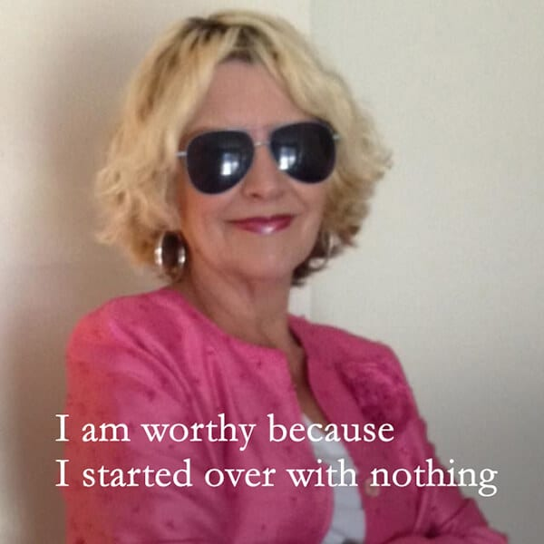 """I am worthy because I started over with nothing."""