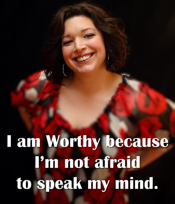 """I am Worthy because I'm not afraid to speak my mind."""