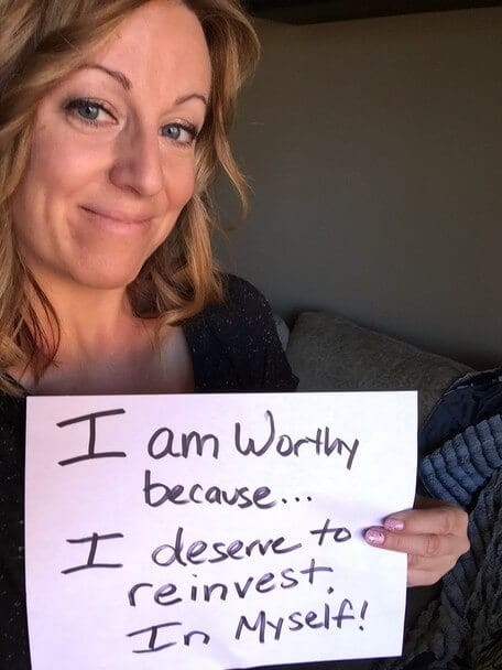 """I am Worthy because I deserve to reinvest in myself!"""