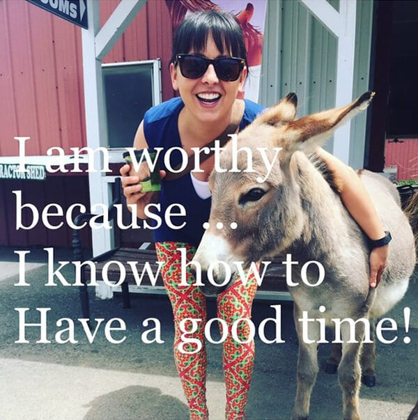 """I am worthy because I know how to have a good time!"""