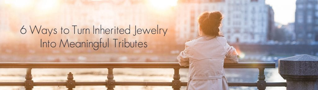 6 Ways to turn inherited jewelry into meaningful tributes